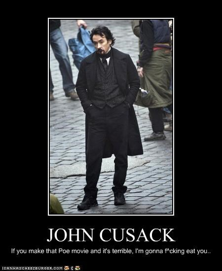 JOHN CUSACK If you make that Poe movie and it's terrible, I'm gonna f^cking eat you..