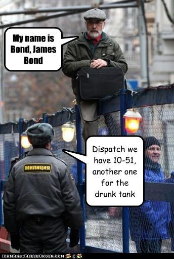 My name is Bond, James Bond Dispatch we have 10-51, another one for the drunk tank