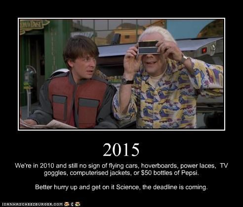 2015 We're in 2010 and still no sign of flying cars, hoverboards, power laces, TV goggles, computerised jackets, or $50 bottles of Pepsi. Better hurry up and get on it Science, the deadline is coming.