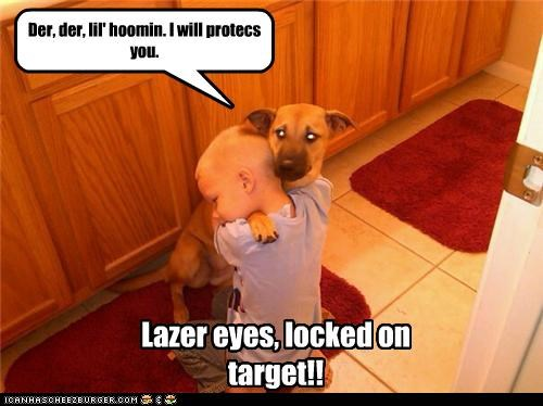 Der, der, lil' hoomin. I will protecs you. Lazer eyes, locked on target!!