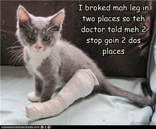 I broked mah leg in two places so teh doctor told meh 2 stop goin 2 dos places Chech1965 181110