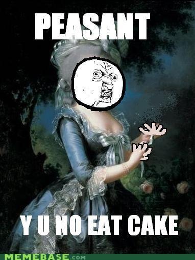 cake,marie antoinette,Memes,peasant,Y U No Guy