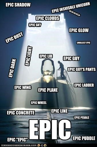 "EPIC EPIC LIGHT EPIC DARK EPIC GUY EPIC PLANE EPIC LADDER EPIC CLOUDS EPIC CONCRETE EPIC LID EPIC PUDDLE EPIC ""EPIC"" EPIC LINE EPIC GUY'S PANTS EPIC WING EPIC SHADOW EPIC INSVISBLE UNICORN ====> EPIC PEBBLE EPIC WHEEL EPIC SKY EPIC GLOW EPIC DUST SMALLEST EPIC"