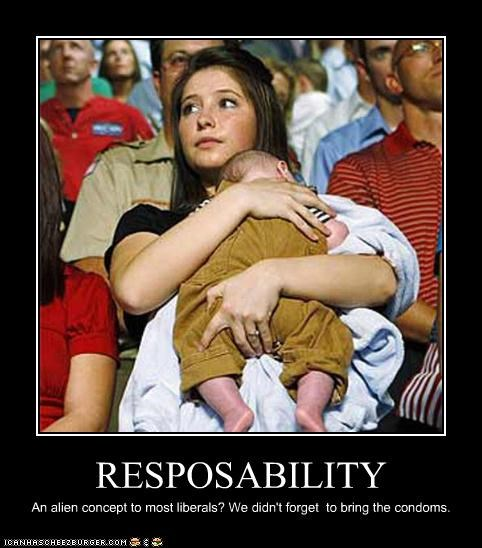 RESPOSABILITY An alien concept to most liberals? We didn't forget to bring the condoms.