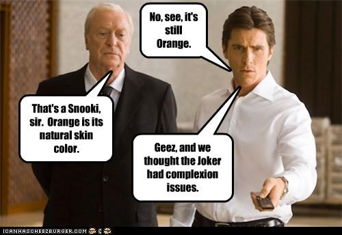 No, see, it's still Orange. That's a Snooki, sir. Orange is its natural skin color. Geez, and we thought the Joker had complexion issues.