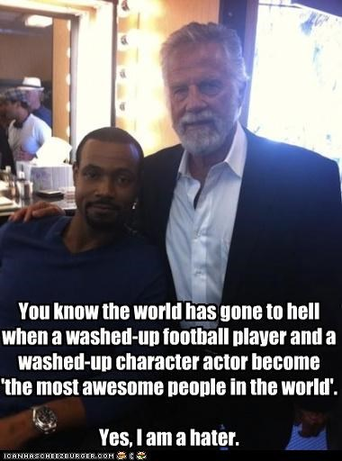 You know the world has gone to hell when a washed-up football player and a washed-up character actor become 'the most awesome people in the world'. Yes, I am a hater.
