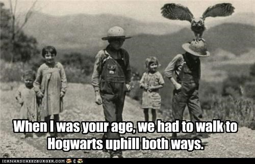 When I was your age, we had to walk to Hogwarts uphill both ways.