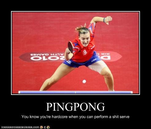 PINGPONG You know you're hardcore when you can perform a shit serve