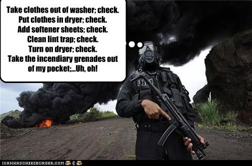 Take clothes out of washer; check. Put clothes in dryer; check. Add softener sheets; check. Clean lint trap; check. Turn on dryer; check. Take the incendiary grenades out of my pocket;...Uh, oh!