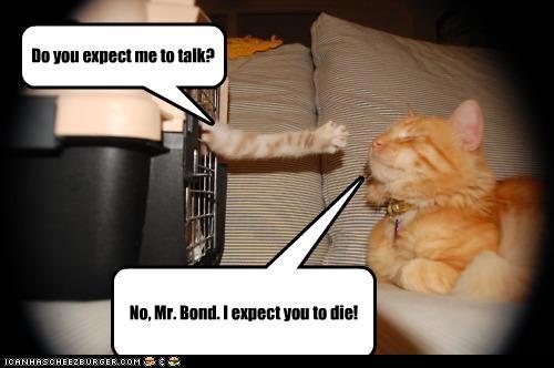 No, Mr. Bond. I expect you to die! Do you expect me to talk?