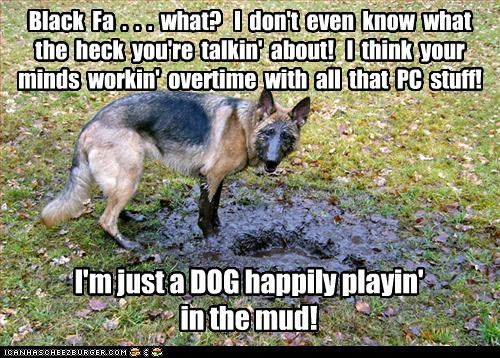 I'm just a DOG happily playin' in the mud! Black Fa . . . what? I don't even know what the heck you're talkin' about! I think your minds workin' overtime with all that PC stuff!
