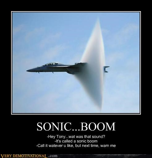 SONIC...BOOM -Hey Tony...wat was that sound? -It's called a sonic boom -Call it watever u like, but next time, warn me