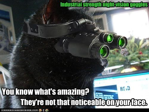 They're not that noticeable on your face. Industrial strength night-vision goggles You know what's amazing?