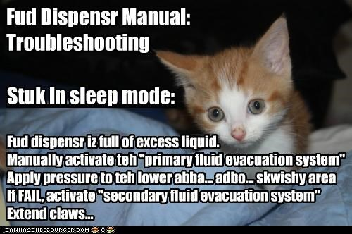 "Fud Dispensr Manual: Troubleshooting Fud dispensr iz full of excess liquid. Manually activate teh ""primary fluid evacuation system"" Apply pressure to teh lower abba... adbo... skwishy area If FAIL, activate ""secondary fluid evacuation system"" Extend claws... Stuk in sleep mode:"
