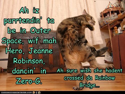 Ah iz purrtendin' ta be in Outer Space, wif mah Hero, Jeanne Robinson, dancin' in Zero-G. Ah sure wish she hadent crossed da Rainbow Bridge...