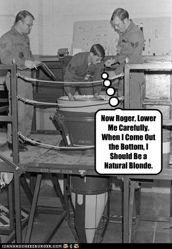 Now Roger, Lower Me Carefully. When I Come Out the Bottom, I Should Be a Natural Blonde.