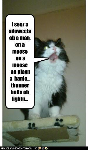 I seez a siloweeta ob a man, on a moose on a moose an playn a banjo... thunner bolts ob lightn...