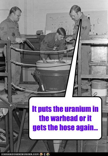 It puts the uranium in the warhead or it gets the hose again...
