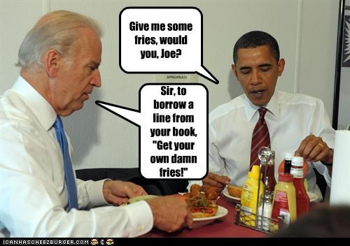 """Give me some fries, would you, Joe? Sir, to borrow a line from your book, """"Get your own damn fries!"""""""