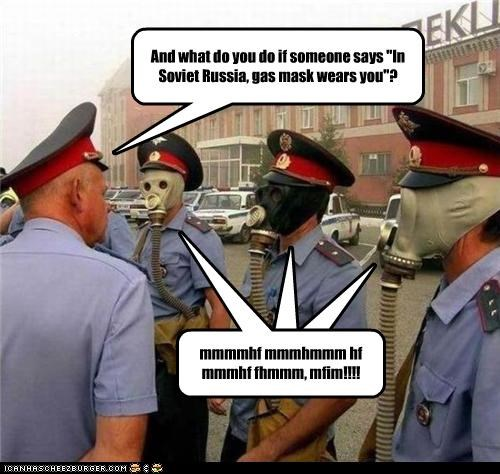 "And what do you do if someone says ""In Soviet Russia, gas mask wears you""? mmmmhf mmmhmmm hf mmmhf fhmmm, mfim!!!!"