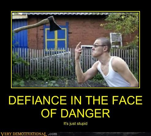 DEFIANCE IN THE FACE OF DANGER It's just stupid