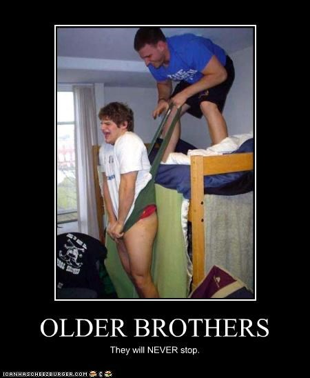 OLDER BROTHERS They will NEVER stop.