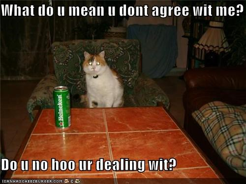 What do u mean u dont agree wit me?  Do u no hoo ur dealing wit?