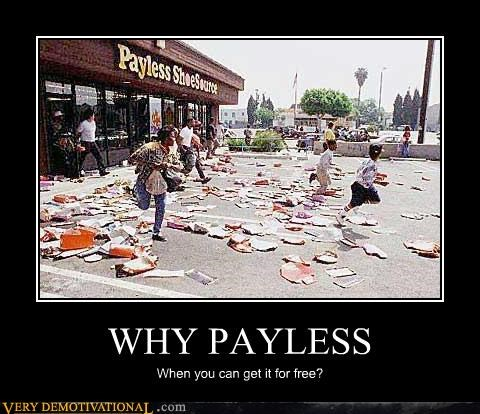 demotivational poster meme of people looting a payless shoes store, which is certainly one way of paying less