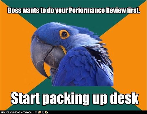 Boss wants to do your Performance Review first. Start packing up desk