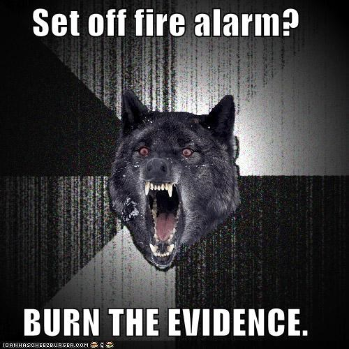 Set off fire alarm? BURN THE EVIDENCE.