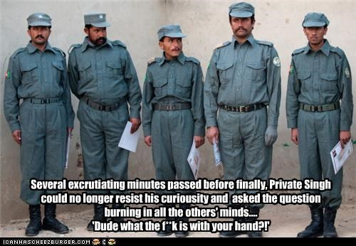 Several excrutiating minutes passed before finally, Private Singh could no longer resist his curiousity and asked the question burning in all the others' minds.... 'Dude what the f**k is with your hand?!'