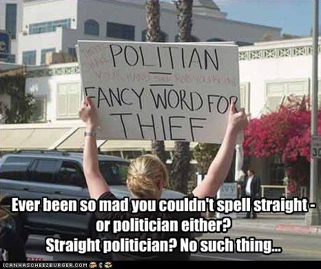 Ever been so mad you couldn't spell straight - or politician either? Straight politician? No such thing...