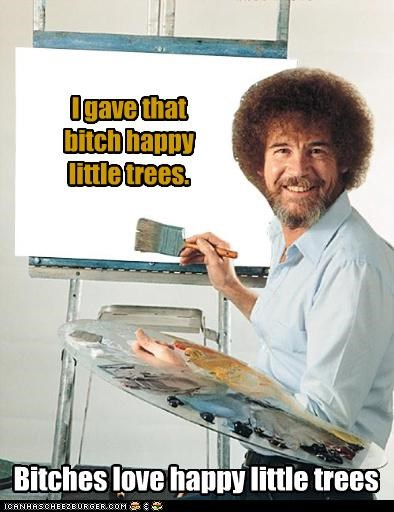 I gave that bitch happy little trees. Bitches love happy little trees
