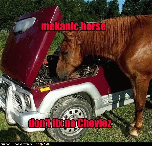 mekanic horse don't fix no Cheviez