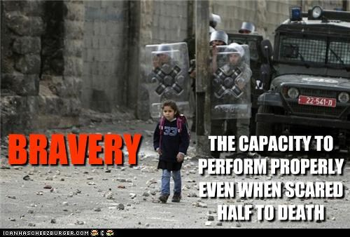 BRAVERY THE CAPACITY TO PERFORM PROPERLY EVEN WHEN SCARED HALF TO DEATH