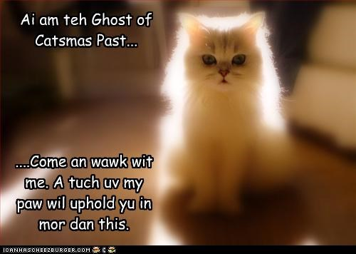 Ai am teh Ghost of Catsmas Past... ....Come an wawk wit me. A tuch uv my paw wil uphold yu in mor dan this.
