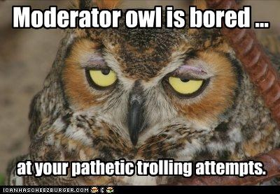 Moderator owl is bored ... at your pathetic trolling attempts.