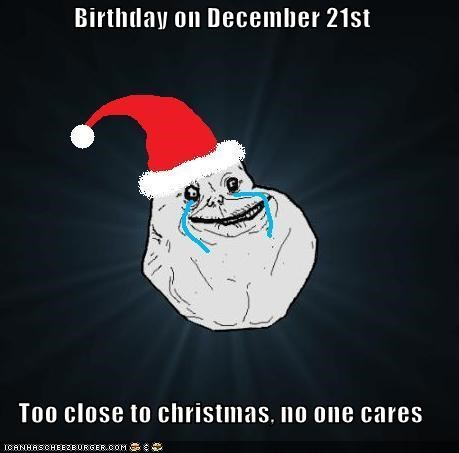 birthday,FAIL,forever alone,no party,no presents,Xmas