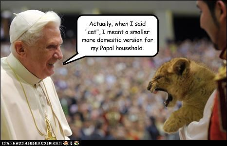 "Actually, when I said ""cat"", I meant a smaller more domestic version for my Papal household."