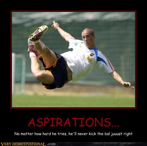 ASPIRATIONS... No matter how hard he tries, he'll never kick the bal juuust right