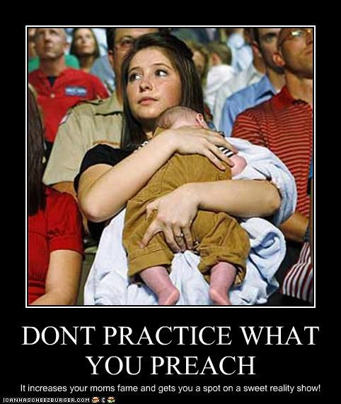 DONT PRACTICE WHAT YOU PREACH It increases your moms fame and gets you a spot on a sweet reality show!