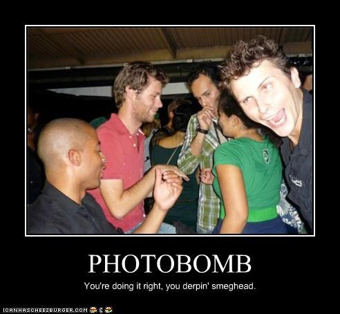 PHOTOBOMB You're doing it right, you derpin' smeghead.