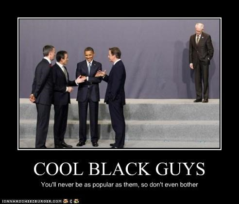COOL BLACK GUYS You'll never be as popular as them, so don't even bother