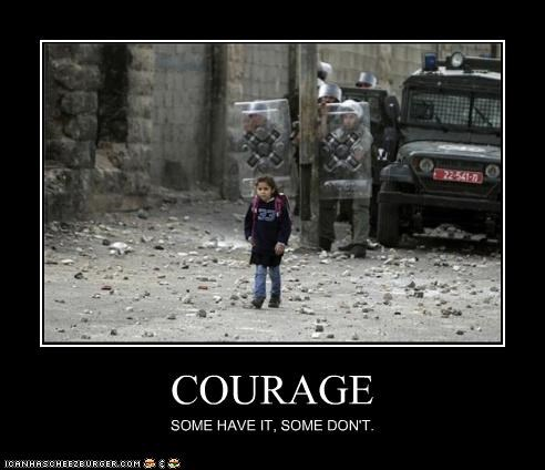 COURAGE SOME HAVE IT, SOME DON'T.