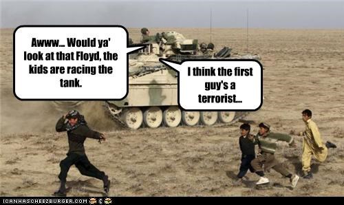Awww... Would ya' look at that Floyd, the kids are racing the tank. I think the first guy's a terrorist...