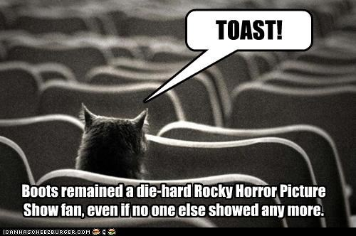 Boots remained a die-hard Rocky Horror Picture Show fan, even if no one else showed any more. TOAST!