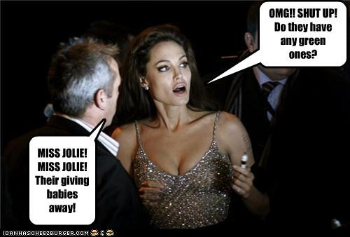 MISS JOLIE! MISS JOLIE! Their giving babies away! OMG!! SHUT UP! Do they have any green ones?