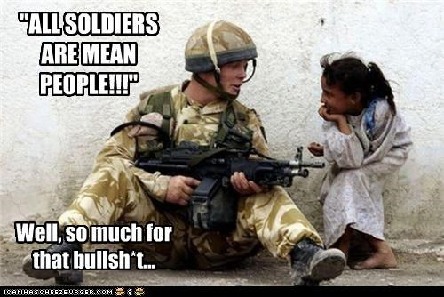 """ALL SOLDIERS ARE MEAN PEOPLE!!!"" Well, so much for that bullsh*t..."