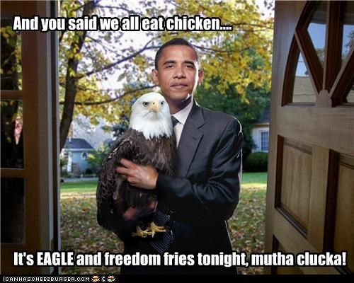 And you said we all eat chicken.... It's EAGLE and freedom fries tonight, mutha clucka!