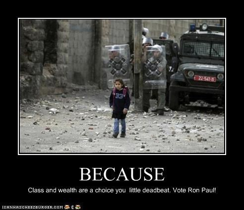 BECAUSE Class and wealth are a choice you little deadbeat. Vote Ron Paul!